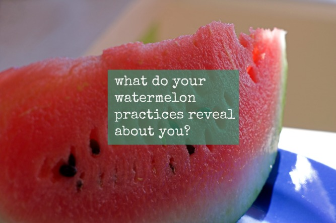 what do your watermelon practices reveal about you